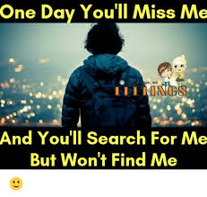 Find Me Memes - one day you ll miss me s ws and you ll search for me but won t find