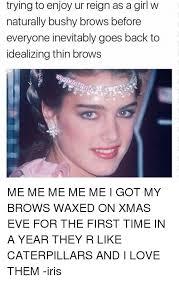Bushy Eyebrows Meme - trying to enjoy ur reign as a girl w naturally bushy brows before