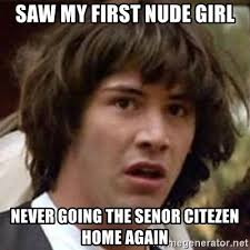 Nude Girl Meme - saw my first nude girl never going the senor citezen home again