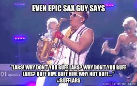 Epic Sax Guy Meme - even epic sax guy says lars why don t you buff lars why don t
