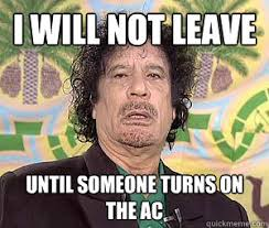 Gaddafi Meme - i will not leave until someone turns on the ac crazy gaddafi