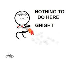 Nothing To Do Here Meme - nothing to do here gnight chip meme on me me