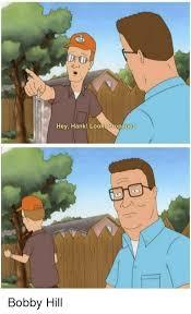Bobby Hill Meme - hey hank loo propane bobby hill bobby hill meme on me me