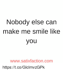 You Make Me Smile Meme - nobody else can make me smile like you wwwsatixfactioncom