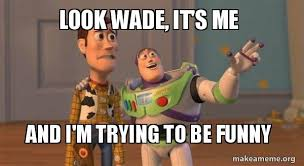 Wade Meme - look wade it s me and i m trying to be funny buzz and woody