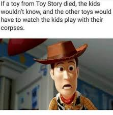 Toys Story Meme - if a toy from toy story died the kids wouldn t know and the other