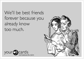Meme Best Friend - we ll be best friends because you know too much ecard meme