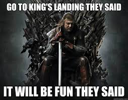 Memes Landing - go to king s landing they said it will be fun they said stupid ned