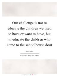 Challenge Used Our Challenge Is Not To Educate The Children We Used To Or