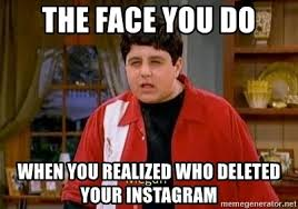Meme Generator For Instagram - the face you do when you realized who deleted your instagram