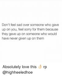 Sad Memes About Love - don t feel sad over someone who gave up on you feel sorry for them