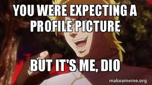 Dio Meme - you were expecting a profile picture but it s me dio lol make a