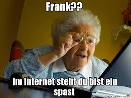 Frank Meme - frank im internet steht du bist ein spast grandma finds the