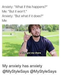Anxiety Meme - anxiety what if this happens me but it won t anxiety but what if