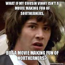 Vinny Meme - what if my cousin vinny isn t a movie making fun of southerners but