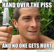 Piss Memes - hand over the piss and no one gets hurt bear grylls funny