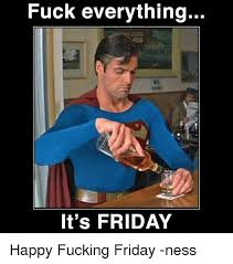 Thank Fuck Its Friday Meme - fuck everything it s friday happy fucking friday ness it s