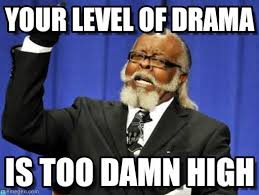 Level Meme - your level of drama too damn high meme on memegen