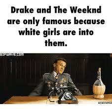 Drake Meme Generator - drake and the weeknd are only famous because white girls are into