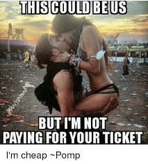 This Could Be Us But Meme - this could be us but i m not paying for your ticket i m cheap pomp