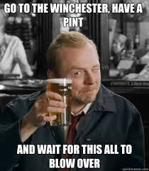 Shaun Of The Dead Meme - go to the winchester have a pint and wait for this all to blow