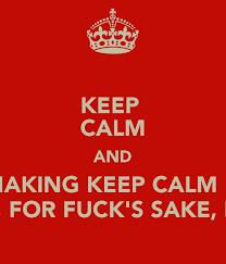 Make Keep Calm Memes - keep calm and stop making keep calm memes please for fuck s sake