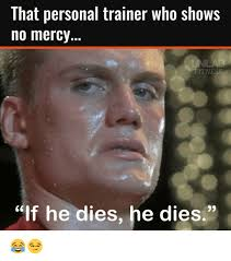 Personal Trainer Meme - that personal trainer who shows no mercy itness if he dies he dies
