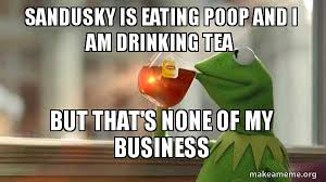 Sandusky Meme - sandusky is eating poop and i am drinking tea but that s none of my