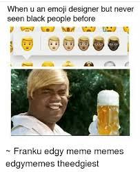 Designer Meme - when u an emoji designer but never seen black people before franku