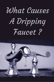 what causes a dripping faucet drip drip drip