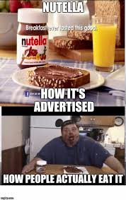 Nutella Meme - advertising can be so misleading at times imgflip