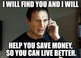 Can I Help You Meme - i will find you and i will help you save money so you can live