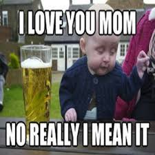 Drunk Baby Memes - funny memes drunk baby meme i love you mom no really i mean it