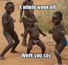 Meme Of The Week - meme maker a whole week off work you say