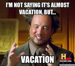On Vacation Meme - m not saying it s almost vacation but
