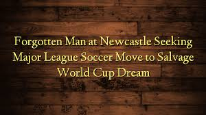 Seeking Newcastle Forgotten At Newcastle Seeking Major League Soccer Move To