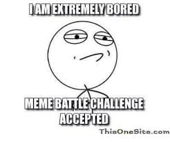 Bored Meme - amektremely bored meme battle challenge accepted thisonesitecom