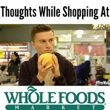 Whole Foods Meme - here s a few thoughts you might have at trevor wallace comedy