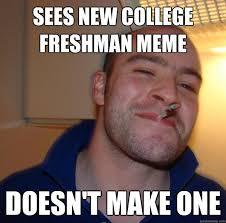 College Freshman Meme - sees new college freshman meme doesn t make one good guy greg
