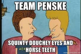 Squinty Eyes Meme - team penske squinty douchey eyes and horse teeth beavis and