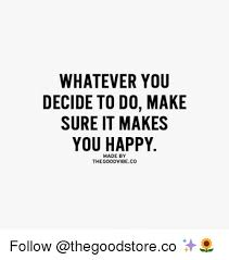 Good Vibes Meme - whatever you decide to do make sure it makes you happy made by the