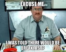 Breakfast Meme - excuse me i was told there would be breakfast breakfast make a