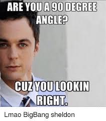 Meme Degree - are you a 90 degree angle cuzyou lookin right lmao bigbang