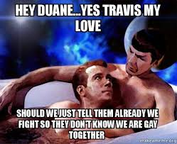 Hey Gay Meme - hey duane yes travis my love should we just tell them already we