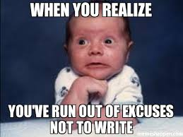 How To Write Memes - when you realize you ve run out of excuses not to write meme oh