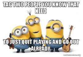 Quit Playing Meme - tag two people you know that need to just quit playing and go out