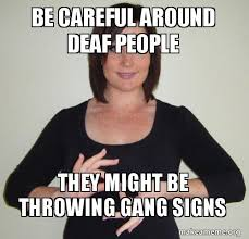 Deaf Meme - be careful around deaf people they might be throwing gang signs