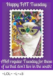 Fat Tuesday Meme - happy fat tuesday fdhrfl regular tuesday for those of us that dont