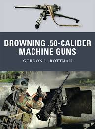 browning 50 caliber machine guns weapon gordon l rottman