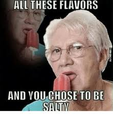 Salty Meme - all these flavors and you chose to be salty meme on me me